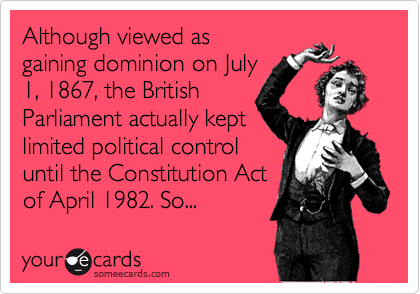 Although viewed as gaining dominion on July 1, 1867, the British Parliament actually kept limited political control  until the Constitution Act of April 1982. So...