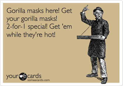 Gorilla masks here! Getyour gorilla masks!2-for-1 special! Get 'emwhile they're hot!
