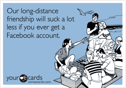Our long-distancefriendship will suck a lot less if you ever get aFacebook account.