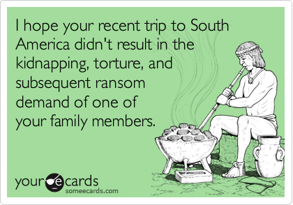 I hope your recent trip to South America didn't result in thekidnapping, torture, andsubsequent ransom demand of one of your family members.