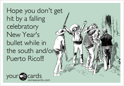 Hope you don't get  hit by a falling celebratory New Year's  bullet while in the south and/or Puerto Rico!!!