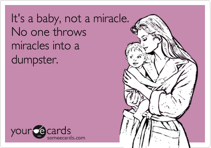 It's a baby, not a miracle. No one throws miracles into a  dumpster.