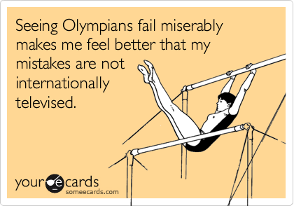 Seeing Olympians fail miserably makes me feel better that my mistakes are not