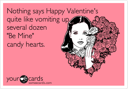 "Nothing says Happy Valentine's quite like vomiting up several dozen  ""Be Mine"" candy hearts."