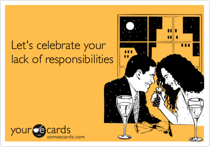 Let's celebrate yourlack of responsibilities