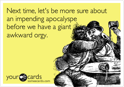 Next time, let's be more sure about an impending apocalyspe