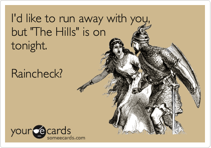 """I'd like to run away with you,but """"The Hills"""" is ontonight. Raincheck?"""
