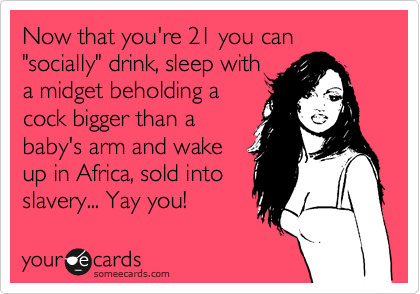 Now that you're 21 you can