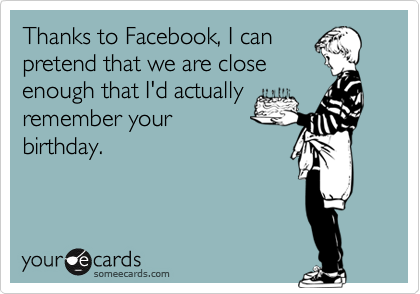 Thanks to Facebook, I canpretend that we are closeenough that I'd actuallyremember yourbirthday.