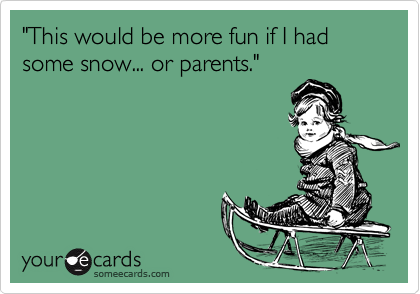 """This would be more fun if I had some snow... or parents."""