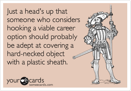 Just a head's up thatsomeone who considershooking a viable careeroption should probablybe adept at covering ahard-necked object with a plastic sheath.