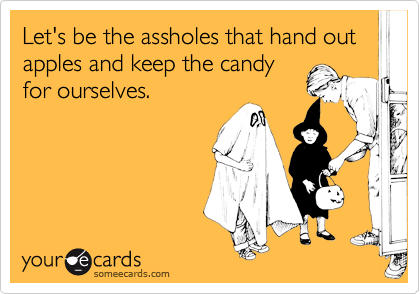 Let's be the assholes that hand out apples and keep the candyfor ourselves.