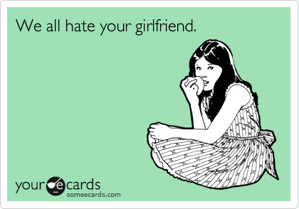 We all hate your girlfriend.