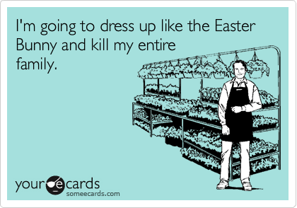 I'm going to dress up like the Easter Bunny and kill my entirefamily.