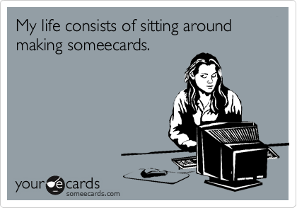 My life consists of sitting around making someecards.