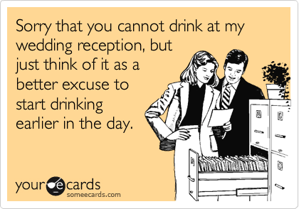Sorry that you cannot drink at my wedding reception, but just think of it as a better excuse to start drinking earlier in the day.