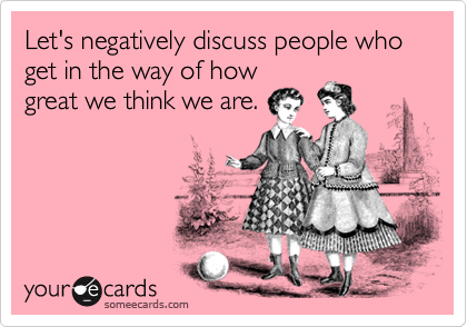 Let's negatively discuss people who get in the way of howgreat we think we are.