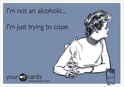 I'm not an alcoholic...I'm just trying to cope.
