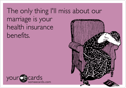 The only thing I'll miss about our marriage is your health insurance benefits.