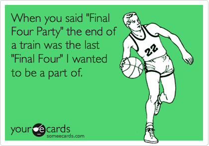 """When you said """"FinalFour Party"""" the end ofa train was the last""""Final Four"""" I wantedto be a part of."""