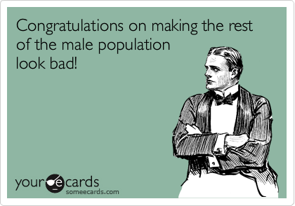 Congratulations on making the rest of the male population look bad!