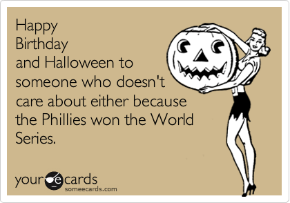 HappyBirthdayand Halloween tosomeone who doesn'tcare about either becausethe Phillies won the WorldSeries.