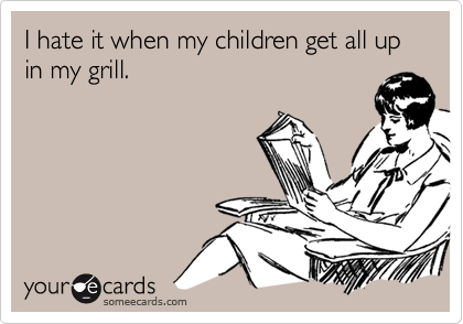I hate it when my children get all up in my grill.