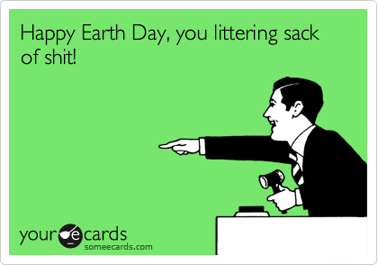 Happy Earth Day, you littering sack of shit!