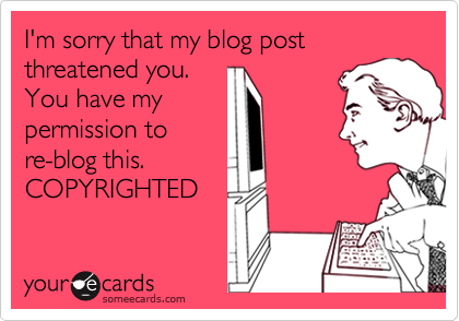 I'm sorry that my blog post threatened you. You have mypermission tore-blog this.COPYRIGHTED