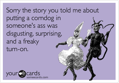Sorry the story you told me about putting a corndog in
