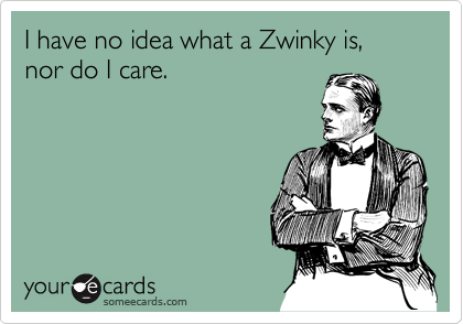 I have no idea what a Zwinky is, nor do I care.