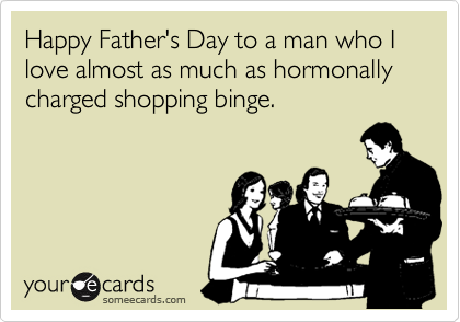 Happy Father's Day to a man who I love almost as much as hormonally charged shopping binge.