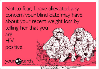 Not to fear, I have alieviated any concern your blind date may have about your recent weight loss by telling her that you