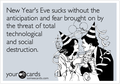 New Year's Eve sucks without the anticipation and fear brought on by the threat of total