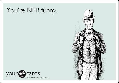 You're NPR funny.