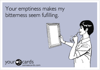 Your emptiness makes my bitterness seem fufilling.
