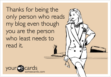 Thanks for being theonly person who readsmy blog even thoughyou are the personwho least needs toread it.