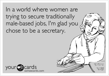 In a world where women are trying to secure traditionally male-based jobs, I'm glad you chose to be a secretary.