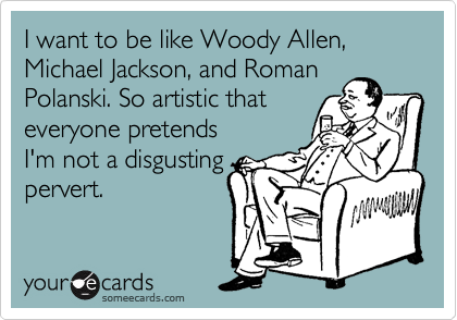 I want to be like Woody Allen, Michael Jackson, and Roman  Polanski. So artistic that everyone pretends I'm not a disgusting pervert.