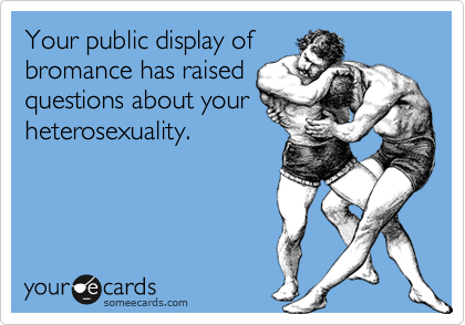 Your public display ofbromance has raisedquestions about yourheterosexuality.