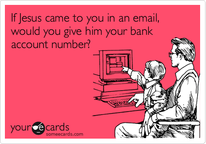If Jesus came to you in an email, would you give him your bankaccount number?
