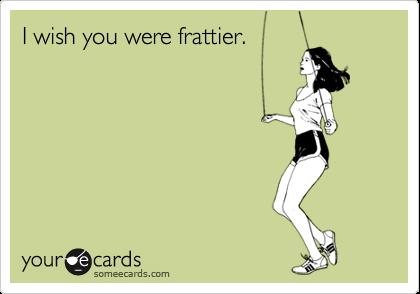 I wish you were frattier.