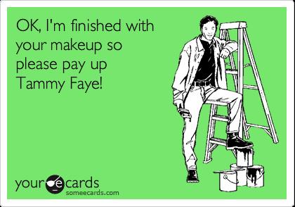 OK, I'm finished withyour makeup soplease pay upTammy Faye!