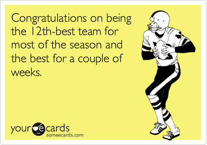 Congratulations on being the 12th-best team for most of the season and the best for a couple of weeks.