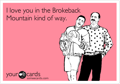 I love you in the Brokeback Mountain kind of way.