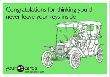 Congratulations for thinking you'd never leave your keys inside