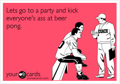 Lets go to a party and kickeveryone's ass at beerpong.