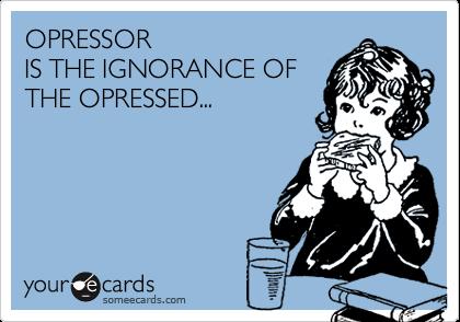 OPRESSORIS THE IGNORANCE OFTHE OPRESSED...
