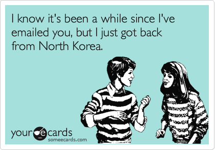 I know it's been a while since I've emailed you, but I just got back from North Korea.