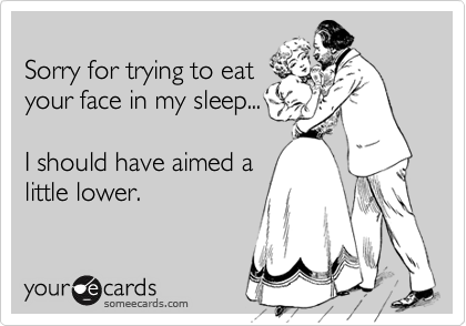 Sorry for trying to eatyour face in my sleep... I should have aimed alittle lower.